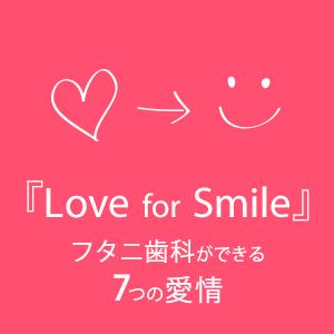 『Love for Smile』フタニ歯科ができる7つの愛情