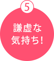 5 謙虚な気持ち!